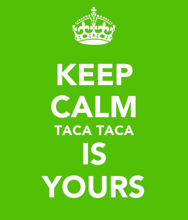 KEEP CALM TACA TACA IS YOURS