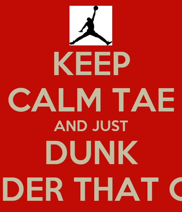 KEEP CALM TAE AND JUST DUNK ON EVER DEFENDER THAT COMES YO WAY