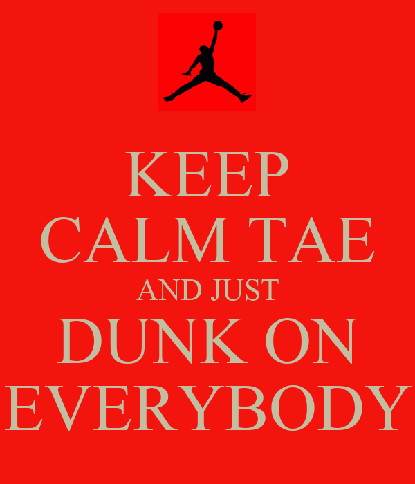 KEEP CALM TAE AND JUST DUNK ON EVERYBODY