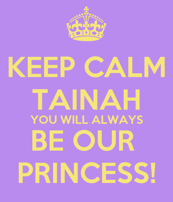 KEEP CALM TAINAH YOU WILL ALWAYS BE OUR  PRINCESS!
