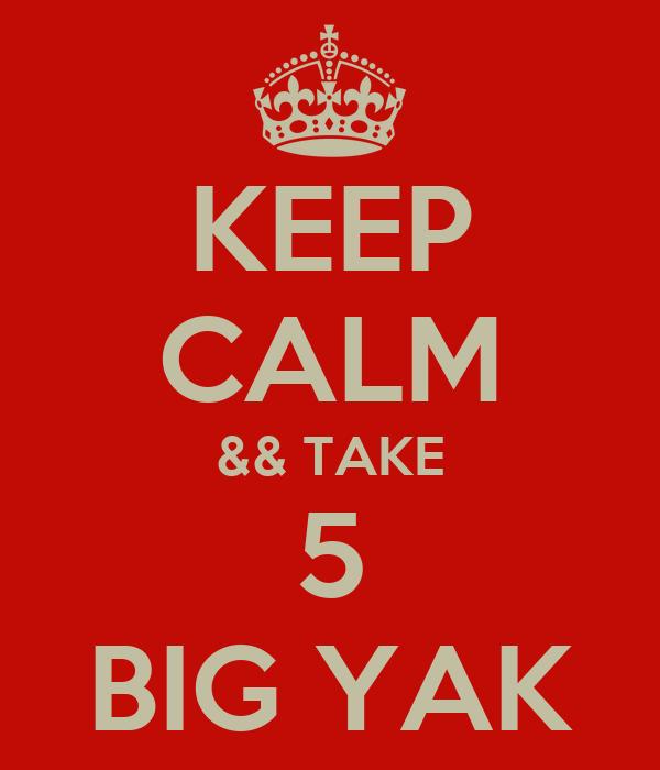 KEEP CALM && TAKE 5 BIG YAK
