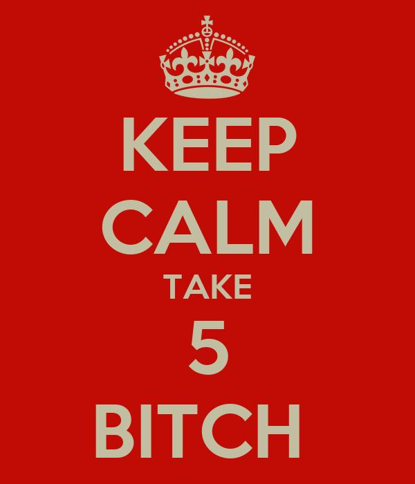 KEEP CALM TAKE 5 BITCH