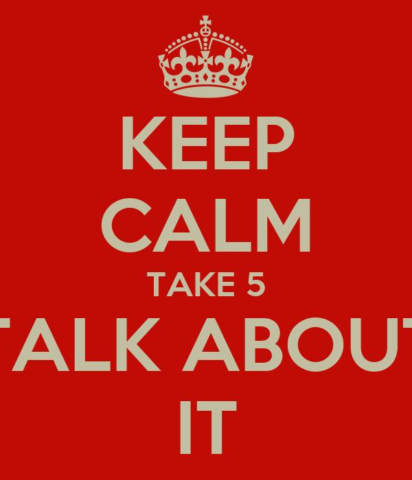 KEEP CALM TAKE 5 TALK ABOUT IT