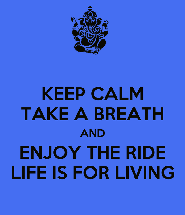 KEEP CALM TAKE A BREATH AND ENJOY THE RIDE LIFE IS FOR LIVING