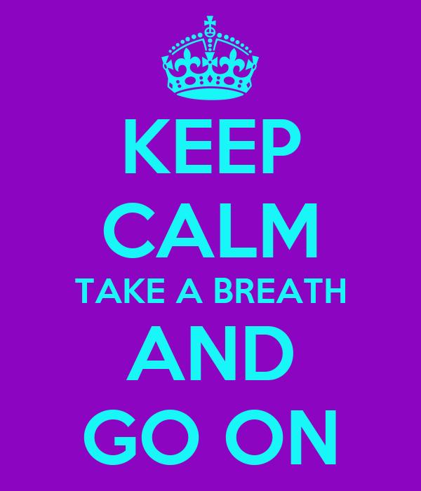 KEEP CALM TAKE A BREATH AND GO ON