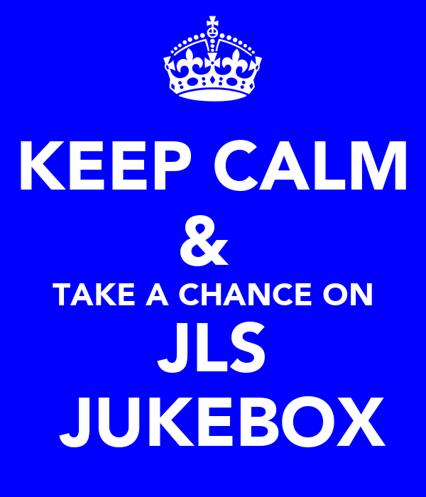 KEEP CALM &  TAKE A CHANCE ON JLS  JUKEBOX