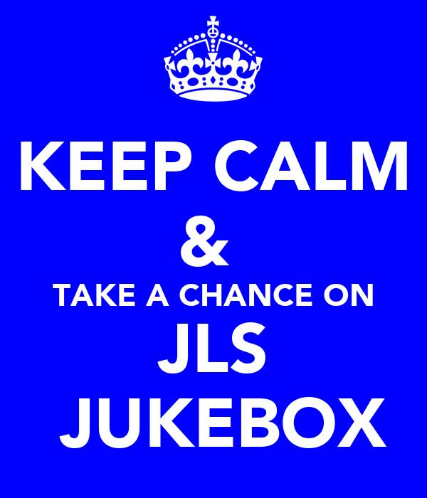 KEEP CALM &  TAKE A CHANCE ON JLS  JUKEBOX