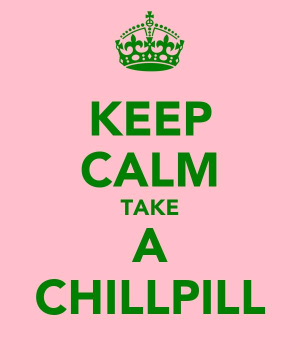KEEP CALM TAKE A CHILLPILL