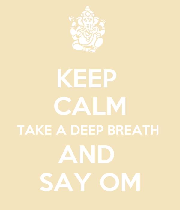 KEEP  CALM TAKE A DEEP BREATH  AND  SAY OM