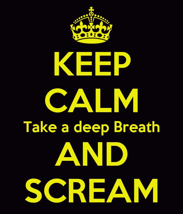 KEEP CALM Take a deep Breath AND SCREAM