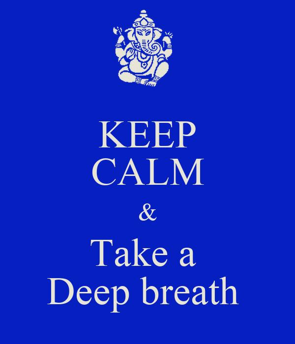KEEP CALM & Take a  Deep breath