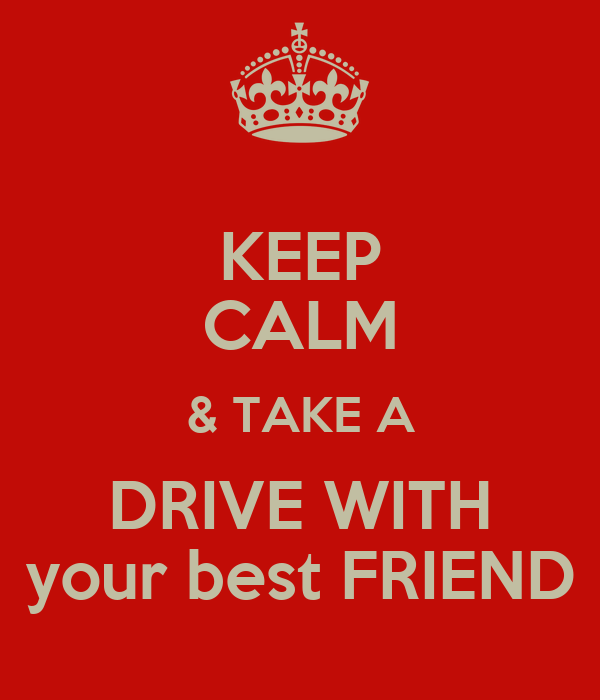 KEEP CALM & TAKE A DRIVE WITH your best FRIEND