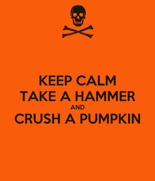 KEEP CALM TAKE A HAMMER AND CRUSH A PUMPKIN