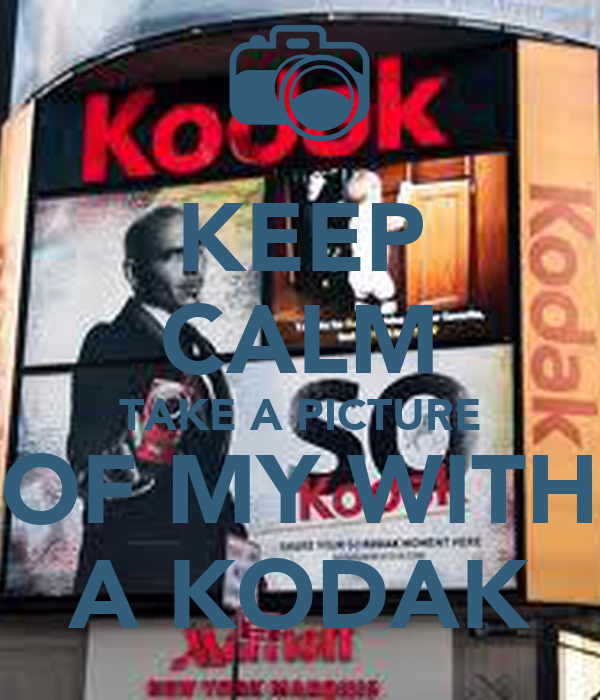 KEEP CALM TAKE A PICTURE OF MY WITH A KODAK