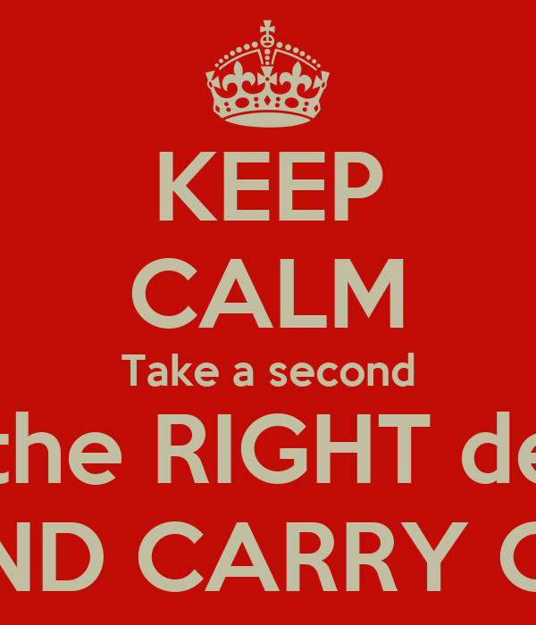 KEEP CALM Take a second Make the RIGHT decision AND CARRY ON