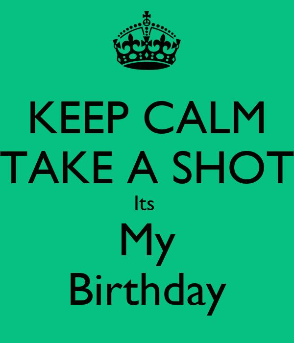 KEEP CALM TAKE A SHOT Its  My Birthday
