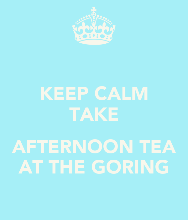 KEEP CALM TAKE  AFTERNOON TEA AT THE GORING