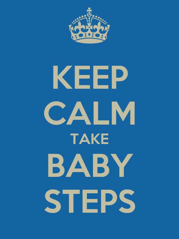 KEEP CALM TAKE BABY STEPS