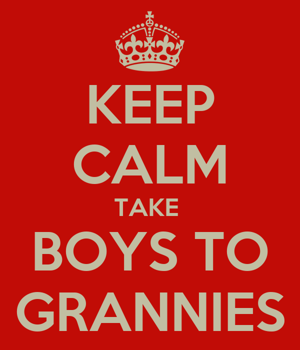 KEEP CALM TAKE  BOYS TO GRANNIES