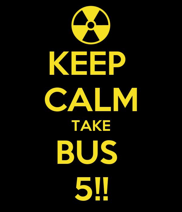 KEEP  CALM TAKE BUS  5!!