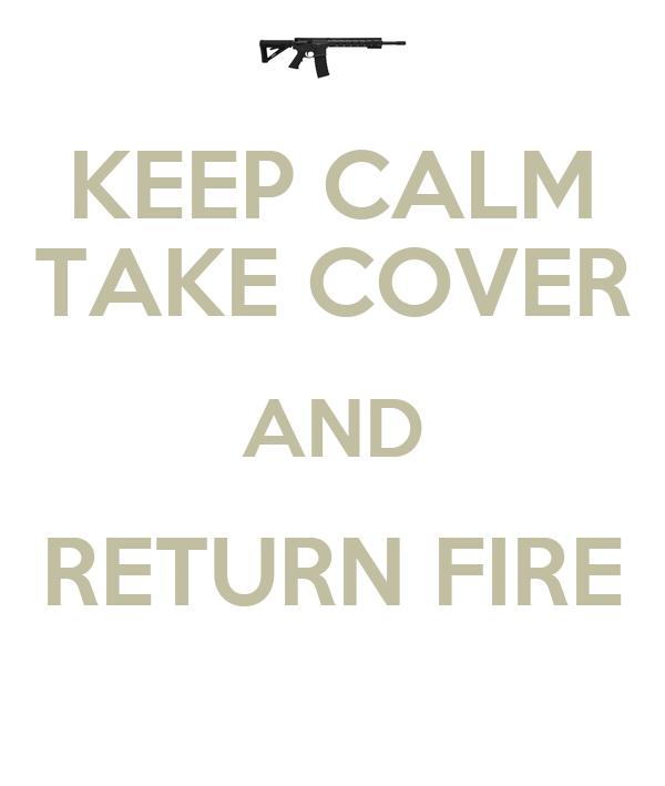 KEEP CALM TAKE COVER AND RETURN FIRE