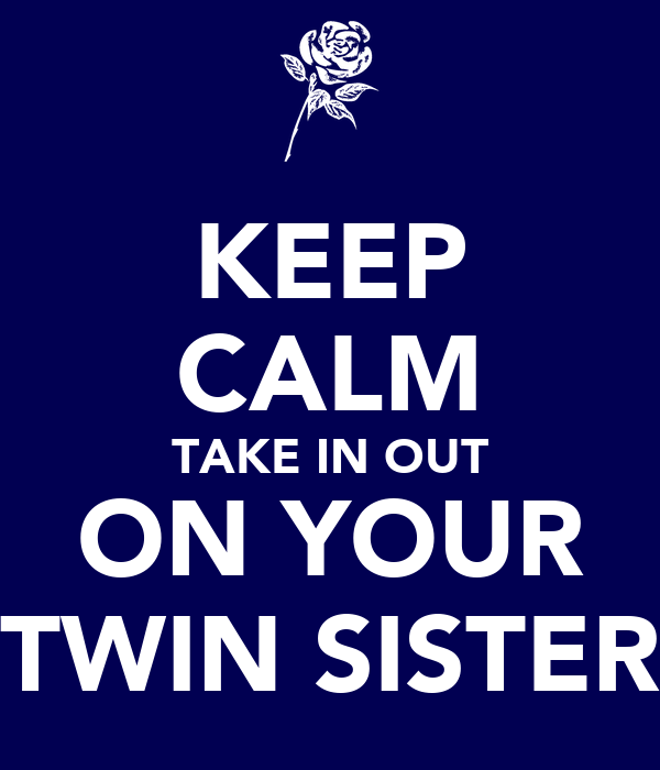 KEEP CALM TAKE IN OUT ON YOUR TWIN SISTER