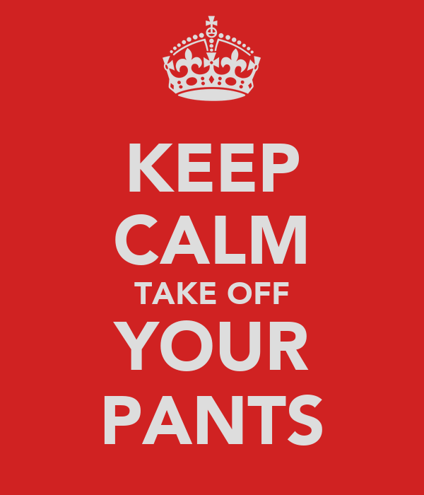 KEEP CALM TAKE OFF YOUR PANTS