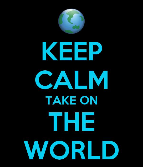 KEEP CALM TAKE ON THE WORLD