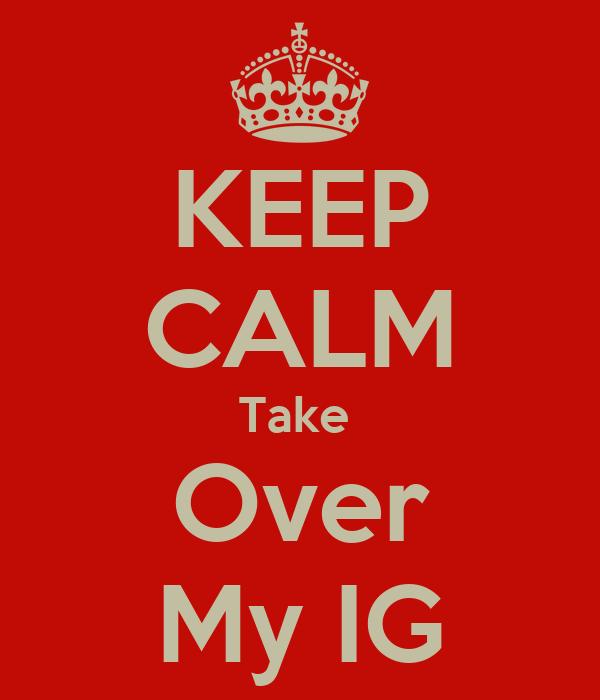 KEEP CALM Take  Over My IG