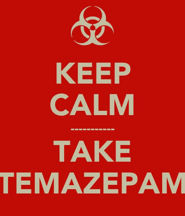 KEEP CALM ----------- TAKE TEMAZEPAM