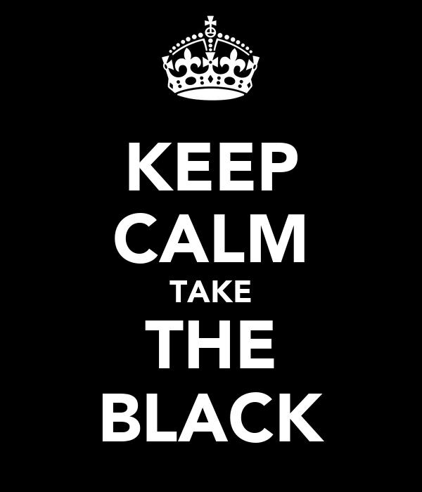 KEEP CALM TAKE THE BLACK