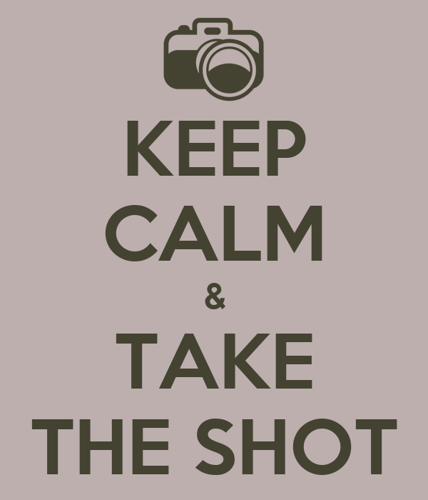 KEEP CALM & TAKE THE SHOT