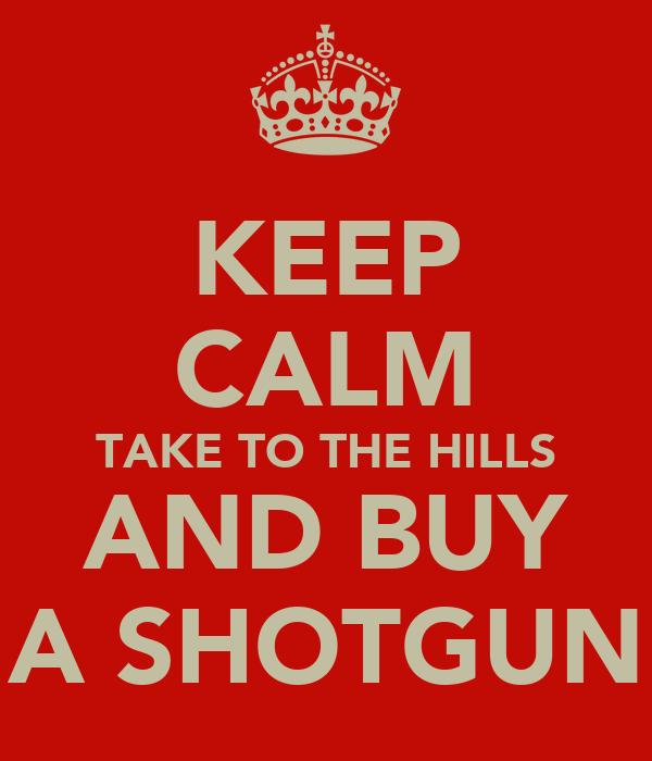 KEEP CALM TAKE TO THE HILLS AND BUY A SHOTGUN
