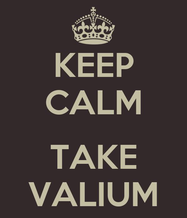 KEEP CALM  TAKE VALIUM