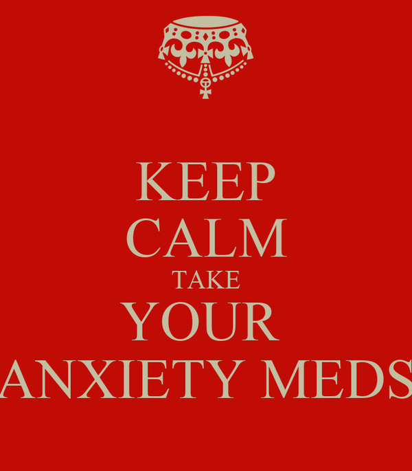 KEEP CALM TAKE YOUR  ANXIETY MEDS