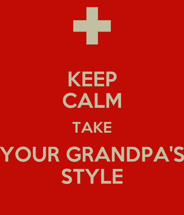 KEEP CALM TAKE YOUR GRANDPA'S STYLE