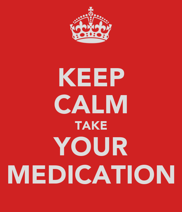 KEEP CALM TAKE YOUR MEDICATION