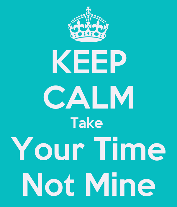 KEEP CALM Take  Your Time Not Mine