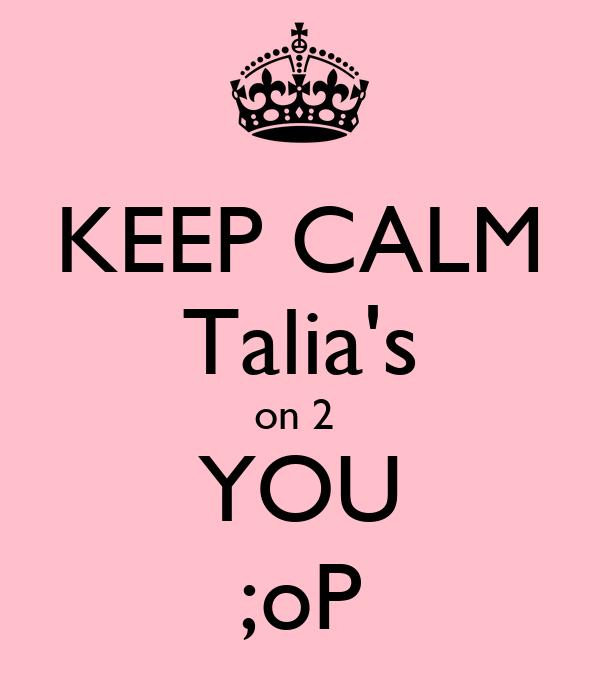 KEEP CALM Talia's on 2  YOU ;oP