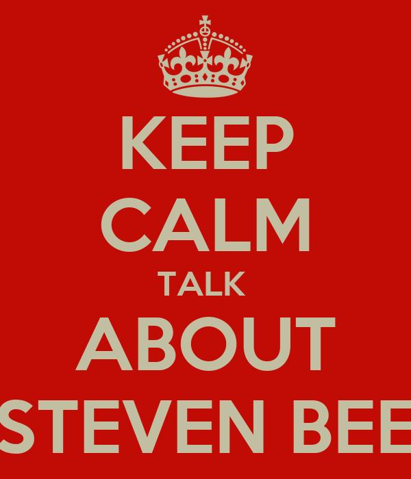 KEEP CALM TALK  ABOUT STEVEN BEE