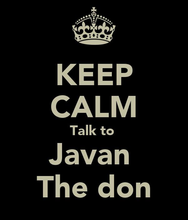 KEEP CALM Talk to  Javan  The don