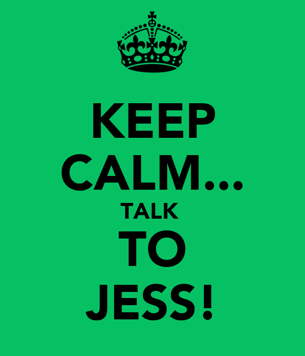 KEEP CALM... TALK  TO JESS!