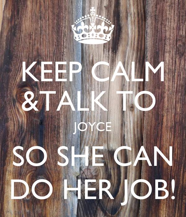 KEEP CALM &TALK TO  JOYCE SO SHE CAN DO HER JOB!