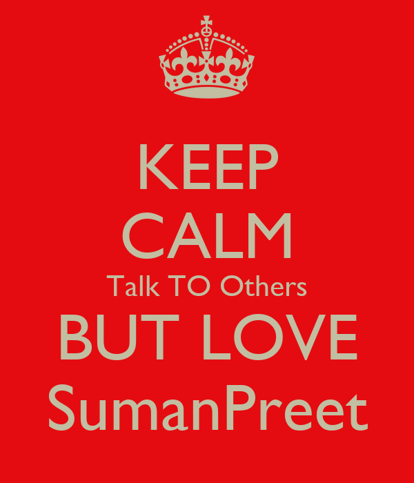 KEEP CALM Talk TO Others BUT LOVE SumanPreet