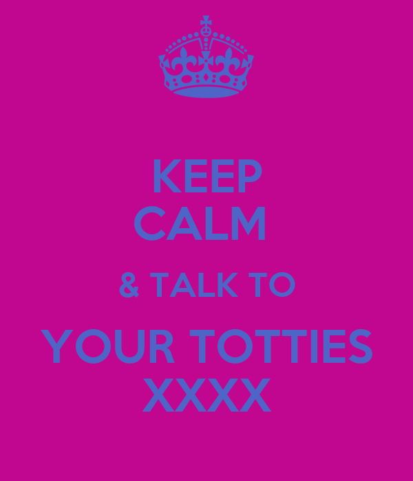 KEEP CALM  & TALK TO YOUR TOTTIES XXXX
