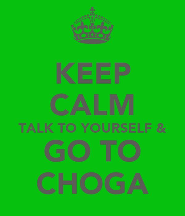 KEEP CALM TALK TO YOURSELF & GO TO CHOGA