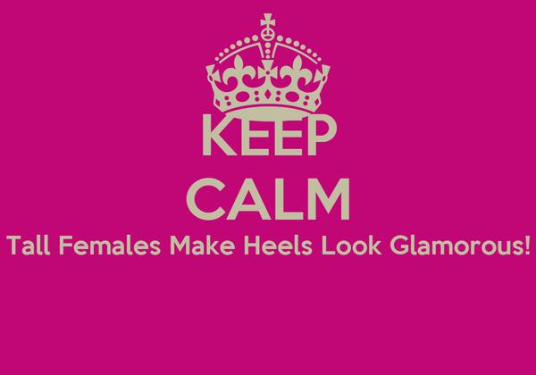 KEEP CALM Tall Females Make Heels Look Glamorous!