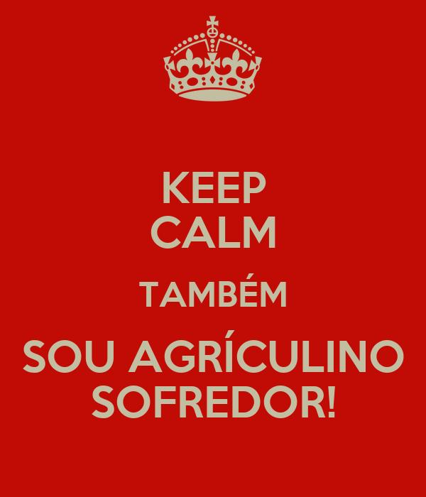 KEEP CALM TAMBÉM SOU AGRÍCULINO SOFREDOR!