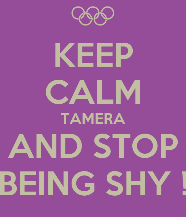 KEEP CALM TAMERA AND STOP BEING SHY !