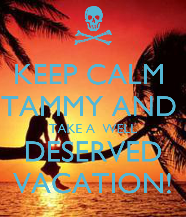 KEEP CALM  TAMMY AND  TAKE A  WELL DESERVED VACATION!
